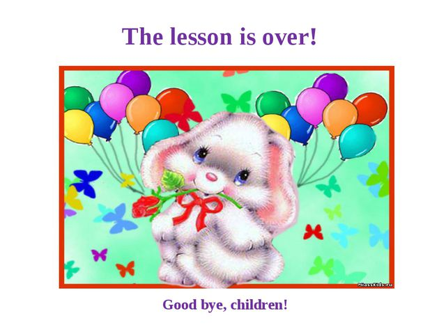 The lesson is over! Good bye, children!
