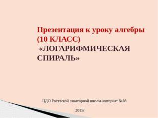 Презентация к уроку алгебры (10 КЛАСС) «ЛОГАРИФМИЧЕСКАЯ СПИРАЛЬ» ЦДО Роствско