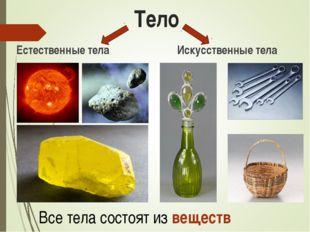 Тело Естественные тела Искусственные тела Все тела состоят из веществ