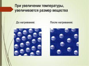При увеличении температуры, увеличивается размер вещества До нагревания: Посл