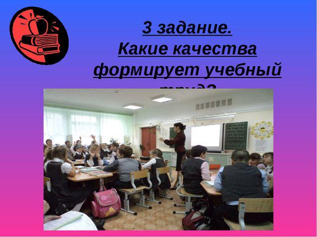 3 задание. Какие качества формирует учебный труд?