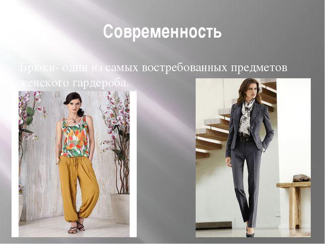 Современность Брюки- один из самых востребованных предметов женского гардероба.