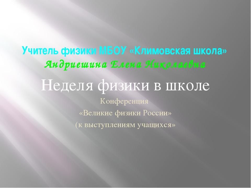 Учитель физики МБОУ «Климовская школа» Андриешина Елена Николаевна Неделя физ...