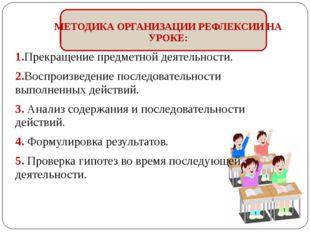 МЕТОДИКА ОРГАНИЗАЦИИ РЕФЛЕКСИИ НА УРОКЕ: 1.Прекращение предметной деятельнос