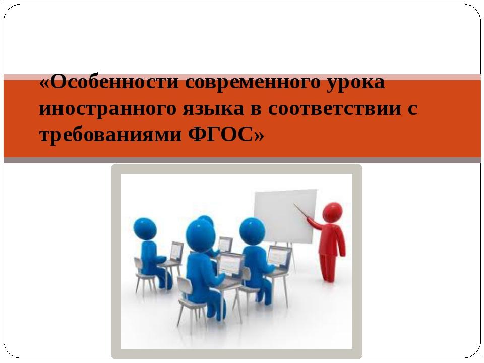 «Особенности современного урока иностранного языка в соответствии с требован...