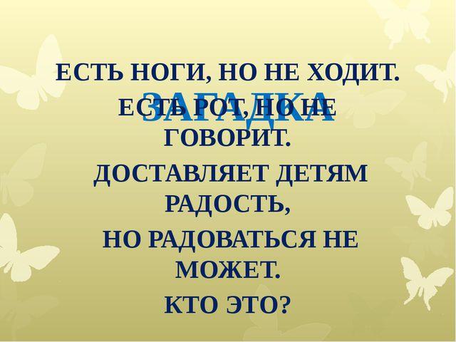 ЗАГАДКА ЕСТЬ НОГИ, НО НЕ ХОДИТ. ЕСТЬ РОТ, НО НЕ ГОВОРИТ. ДОСТАВЛЯЕТ ДЕТЯМ РАД...
