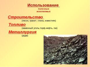 Использование полезных ископаемых Строительство (песок, гранит, глина, извест