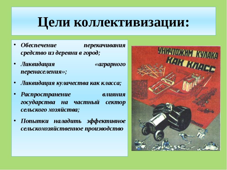 Цели коллективизации: Обеспечение перекачивания средство из деревни в город;...