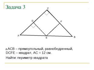Задача 3 АСВ – прямоугольный, равнобедренный, DCFE – квадрат, АС = 12 см. Най