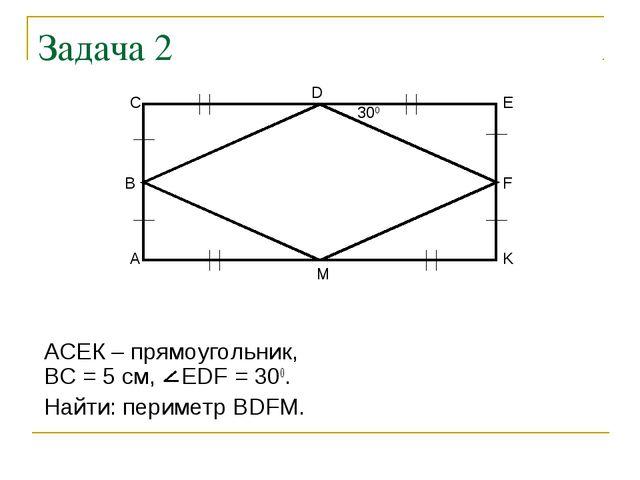 Задача 2 АСЕК – прямоугольник, ВС = 5 см, EDF = 300. Найти: периметр ВDFM. 300