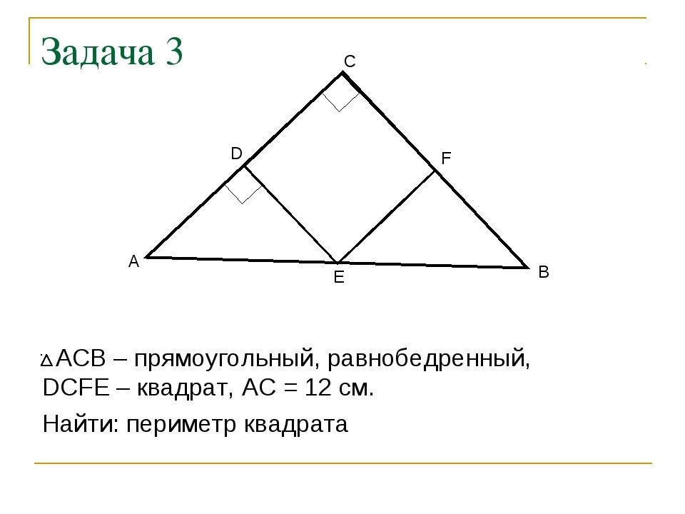 Задача 3 АСВ – прямоугольный, равнобедренный, DCFE – квадрат, АС = 12 см. Най...