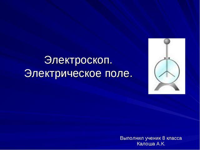 Электроскоп. Электрическое поле. Выполнил ученик 8 класса Калоша А.К.