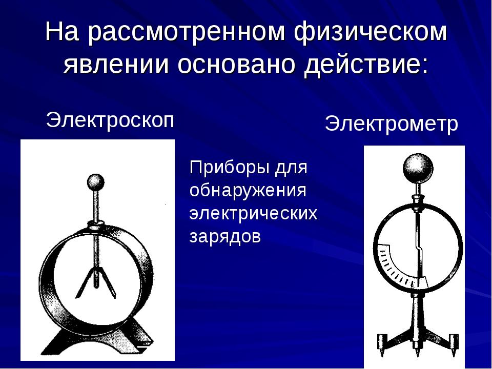 На рассмотренном физическом явлении основано действие: Электроскоп Электромет...