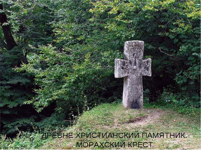 ДРЕВНЕ ХРИСТИАНСКИЙ ПАМЯТНИК. МОРАХСКИЙ КРЕСТ