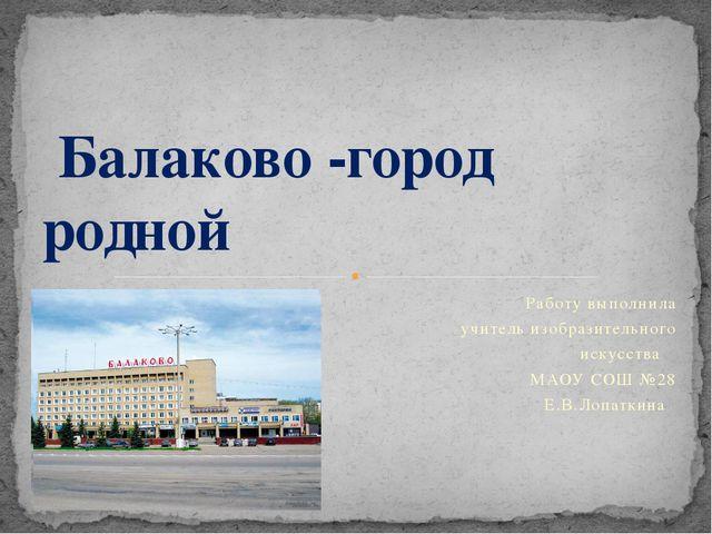 Работу выполнила учитель изобразительного искусства МАОУ СОШ №28 Е.В.Лопаткин...