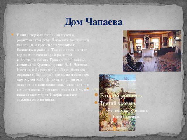 Дом Чапаева Инициаторами создания музея в родительском доме Чапаевых выступил...
