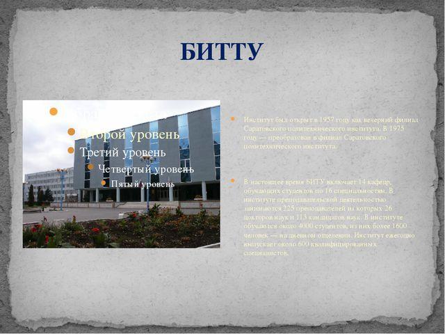 БИТТУ Институт был открыт в 1957 году как вечерний филиал Саратовского полите...