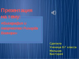 Презентация на тему: «Биография и творчество Рихарда Вагнера» Сделала Ученица