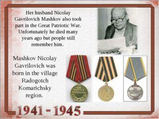 Her husband Nicolay Gavrilovich Mashkov also took part in the Great Patriotic
