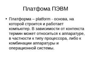 Платфома ПЭВМ Платформа – platform - основа, на которой строится и работает к
