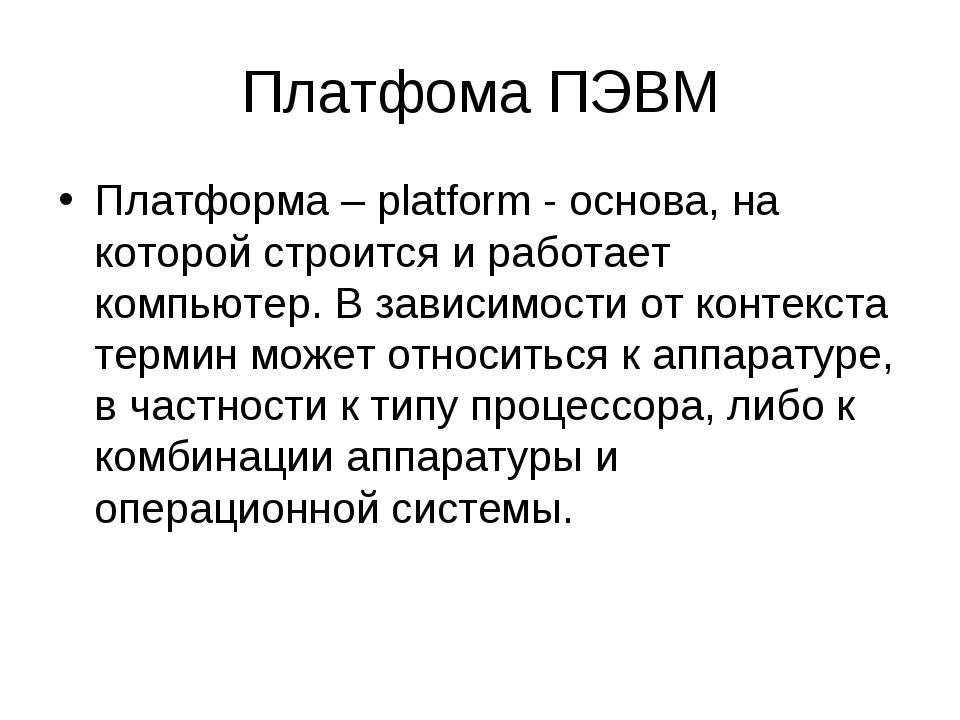 Платфома ПЭВМ Платформа – platform - основа, на которой строится и работает к...