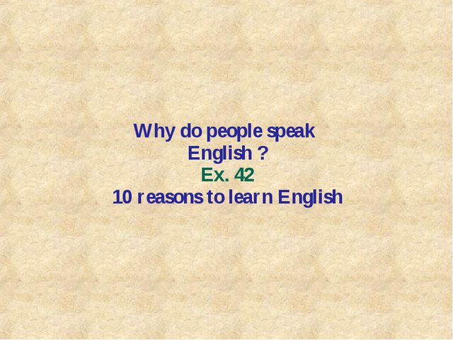 Why do people speak English ? Ex. 42 10 reasons to learn English