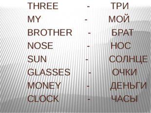 THREE - ТРИ MY - МОЙ BROTHER - БРАТ NOSE - НОС SUN - СОЛНЦЕ GLASSES - ОЧКИ M