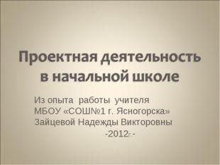 Из опыта работы учителя МБОУ «СОШ№1 г. Ясногорска» Зайцевой Надежды Викторовн