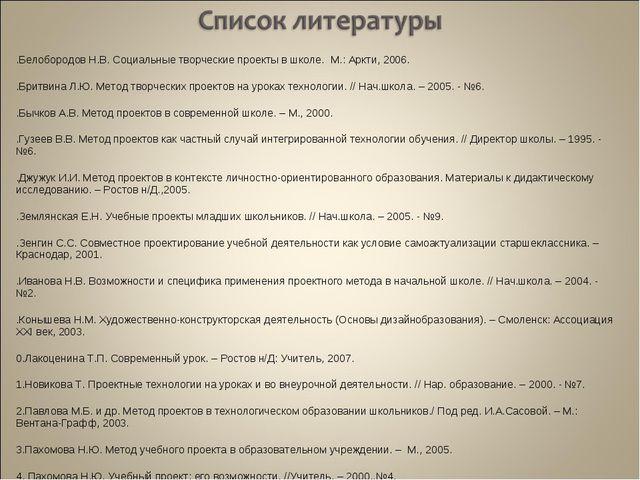 1.Белобородов Н.В. Социальные творческие проекты в школе. М.: Аркти, 2006. 2...