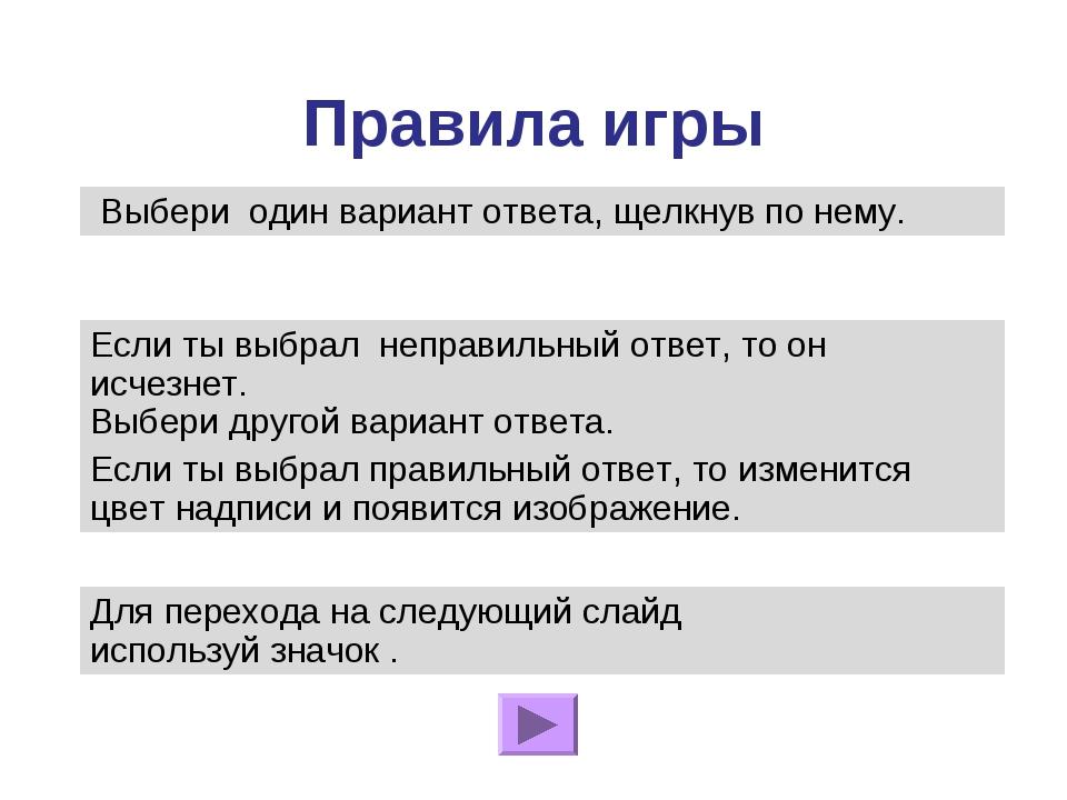 Правила игры Если ты выбрал неправильный ответ, то он исчезнет. Выбери другой...