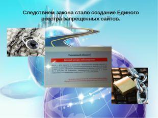 Следствием закона стало создание Единого реестра запрещенных сайтов.