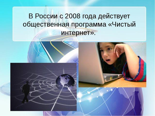 В России с 2008 года действует общественная программа «Чистый интернет».