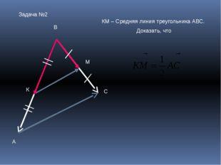 Задача №2 А В С К М КМ – Средняя линия треугольника АВС. Доказать, что