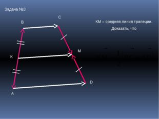 А В С D К М Задача №3 КМ – средняя линия трапеции. Доказать, что