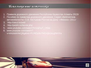 Используемые источники Правила дорожного движения Республики Казахстан Алматы