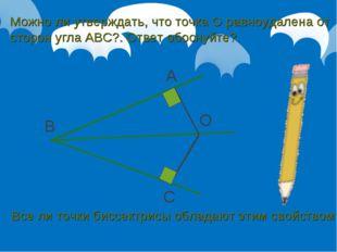 B A C O Можно ли утверждать, что точка О равноудалена от сторон угла АВС?. От