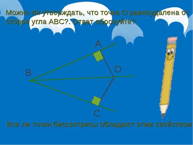 B A C O Можно ли утверждать, что точка О равноудалена от сторон угла АВС?. От...
