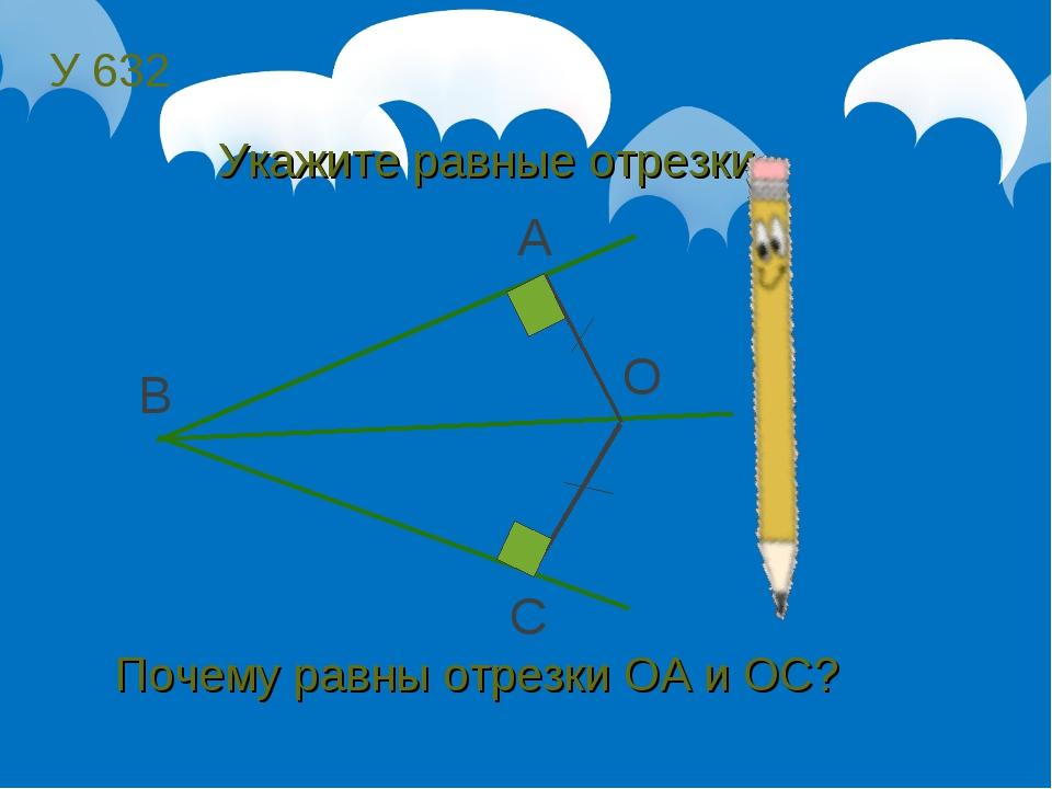 У 632 B A C O Укажите равные отрезки. Почему равны отрезки ОА и ОС?