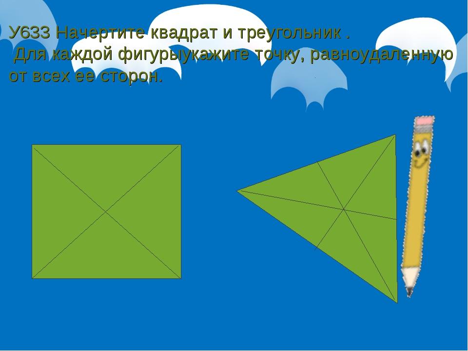 У633 Начертите квадрат и треугольник . Для каждой фигурыукажите точку, равноу...