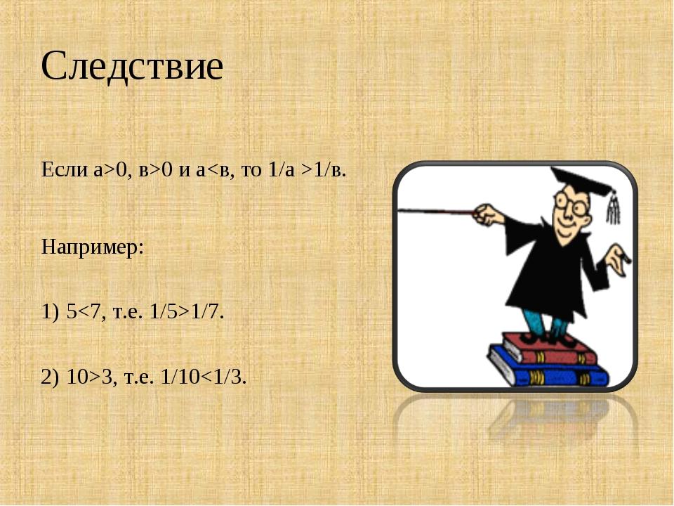 Следствие Если а>0, в>0 и а1/в. Например: 51/7. 10>3, т.е. 1/10