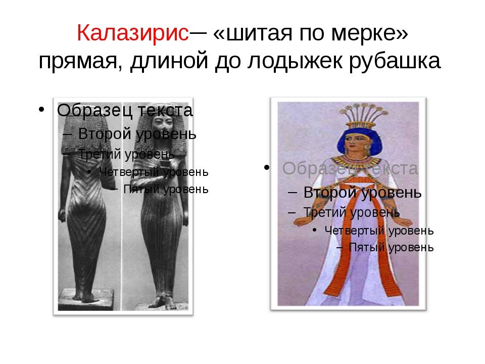 Калазирис─ «шитая по мерке» прямая, длиной до лодыжек рубашка