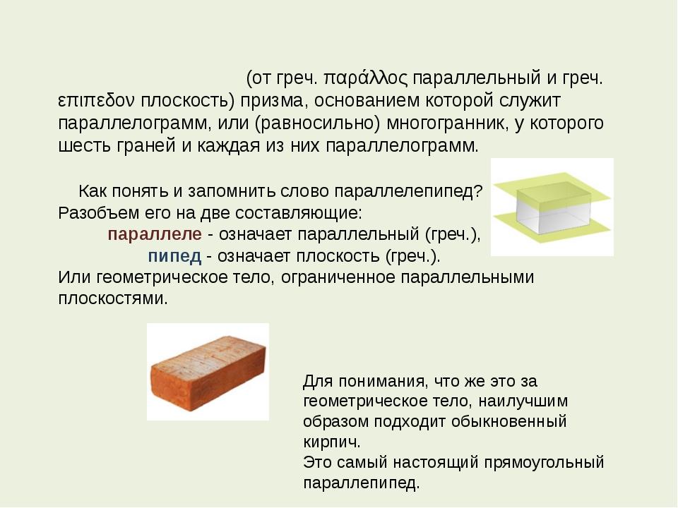 Параллелепи́пед (от греч. παράλλος параллельный и греч. επιπεδον плоскость)...