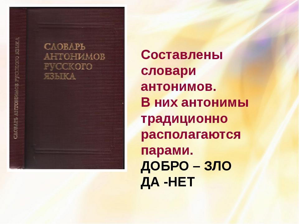 Составлены словари антонимов. В них антонимы традиционно располагаются парам...