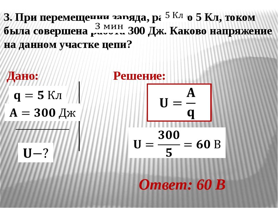 3. При перемещении заряда, равного 5 Кл, током была совершена работа 300 Дж....