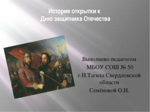 История открытки к Дню защитника Отечества Выполнено педагогом МБОУ СОШ № 50