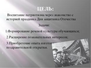 ЦЕЛЬ: Воспитание патриотизма через знакомство с историей праздника Дня защитн