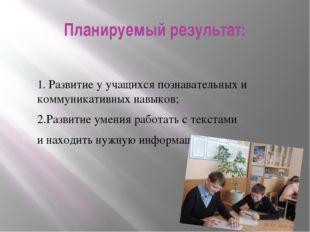Планируемый результат: 1. Развитие у учащихся познавательных и коммуникативны