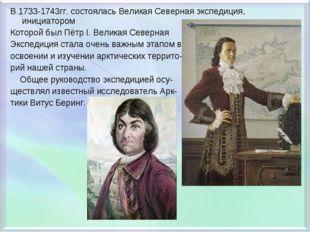 В 1733-1743гг. состоялась Великая Северная экспедиция, инициатором Которой бы