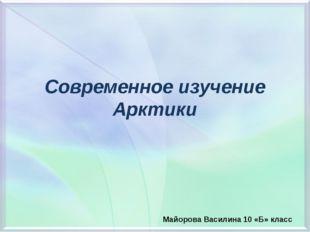 Современное изучение Арктики Майорова Василина 10 «Б» класс