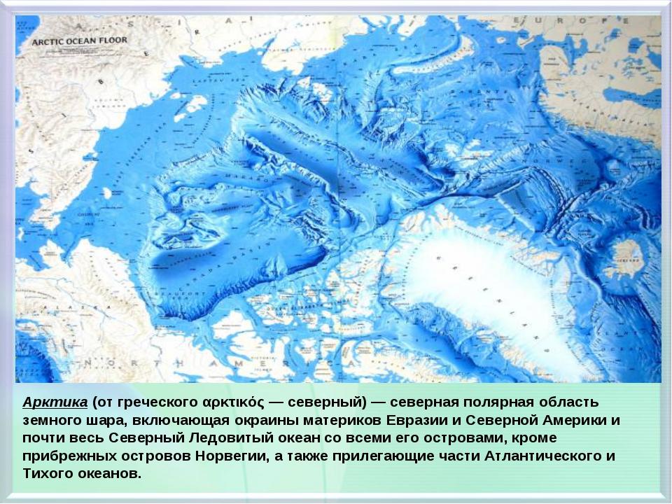 Арктика (от греческого αρκτικός — северный) — северная полярная область земно...